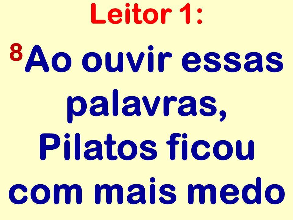 8Ao ouvir essas palavras, Pilatos ficou com mais medo