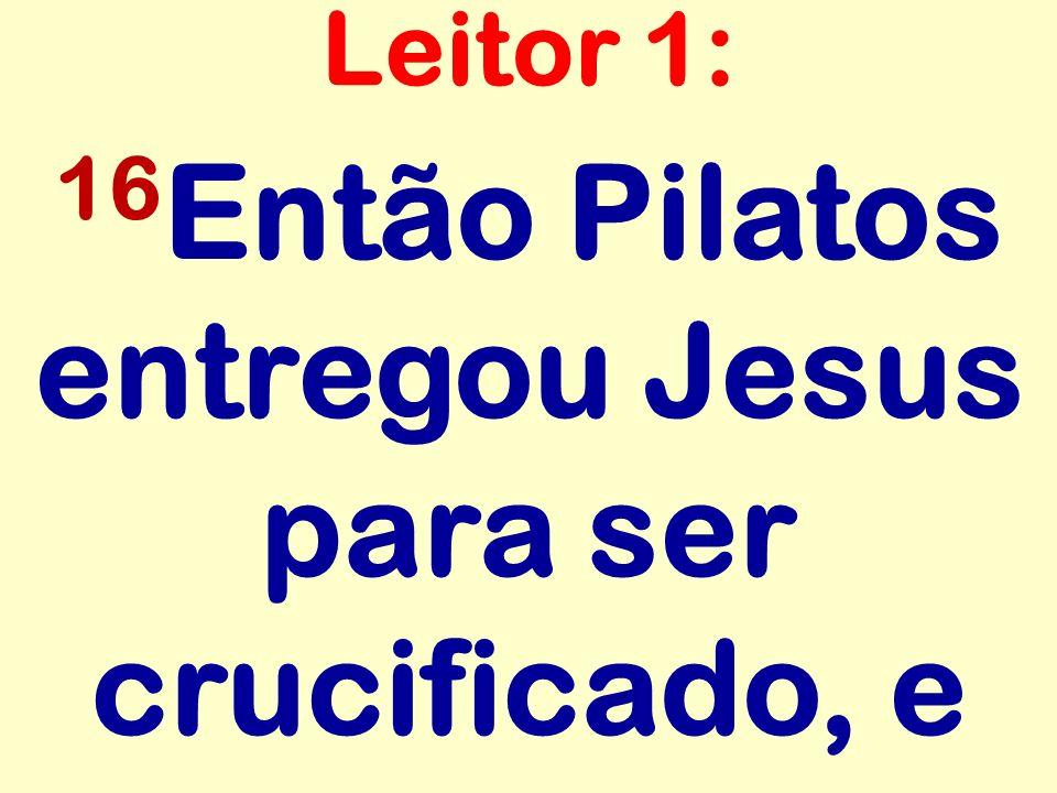 16Então Pilatos entregou Jesus para ser crucificado, e