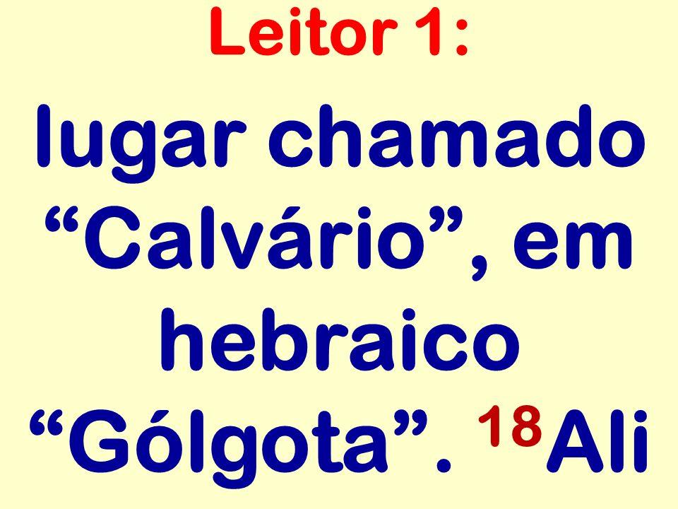 lugar chamado Calvário , em hebraico Gólgota . 18Ali