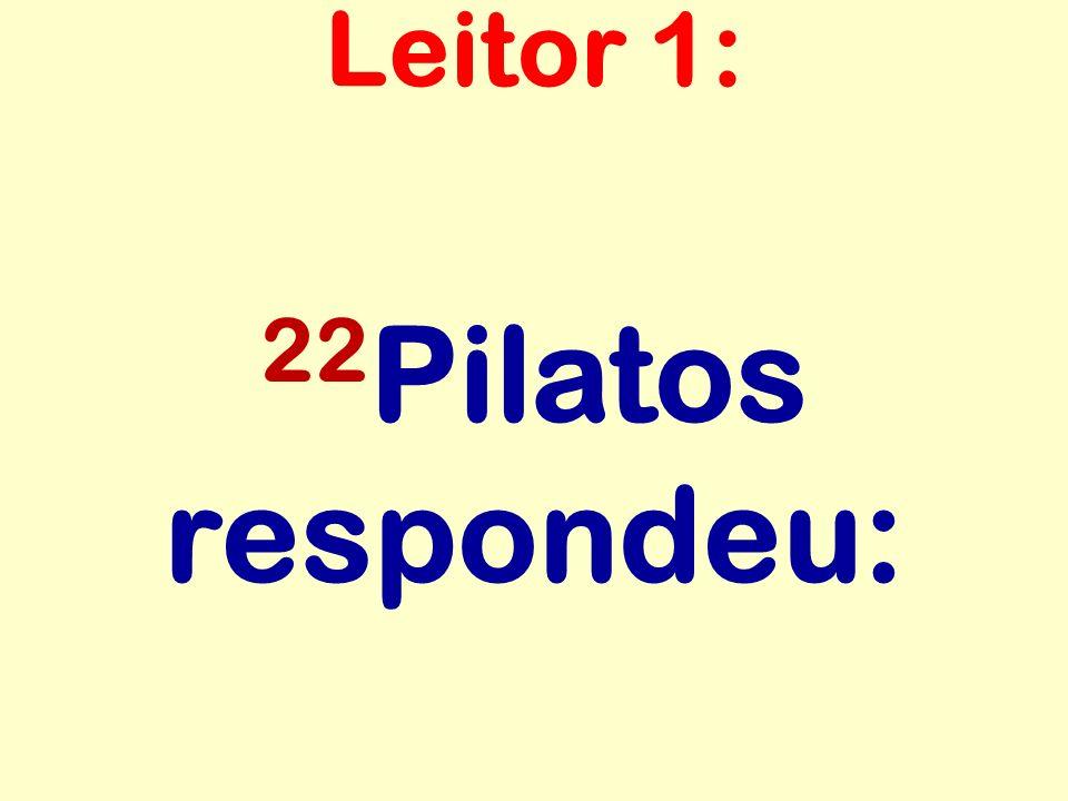 Leitor 1: 22Pilatos respondeu: