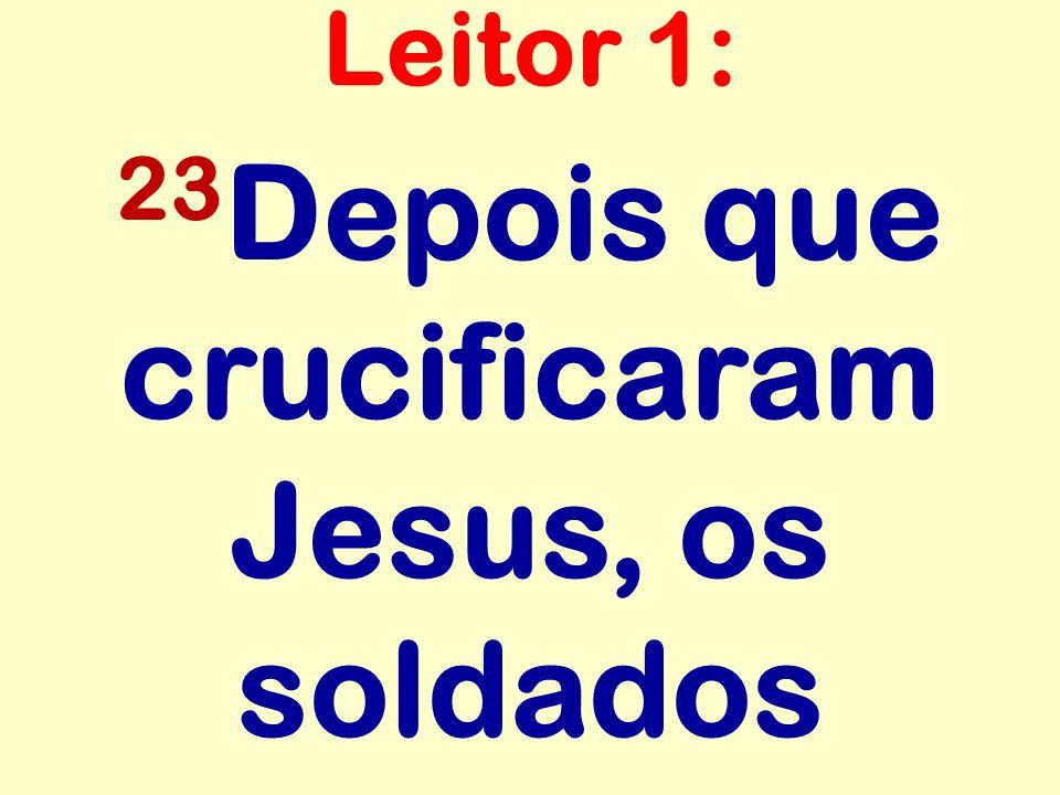 23Depois que crucificaram Jesus, os soldados