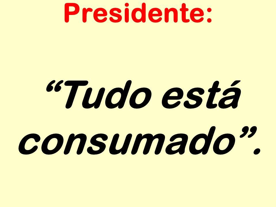 Presidente: Tudo está consumado .