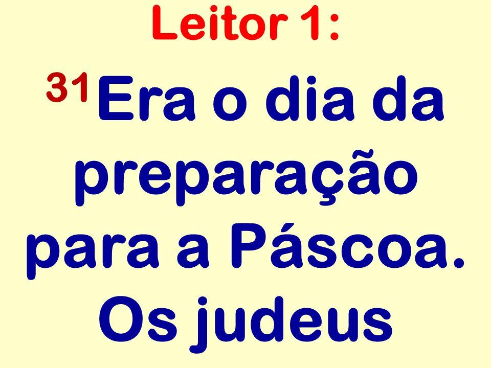 31Era o dia da preparação para a Páscoa. Os judeus