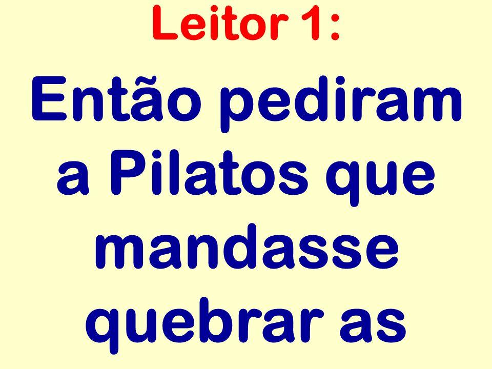 Então pediram a Pilatos que mandasse quebrar as