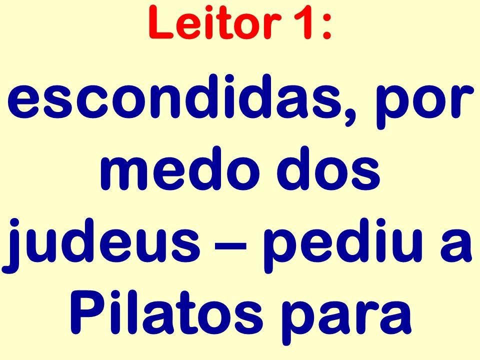escondidas, por medo dos judeus – pediu a Pilatos para