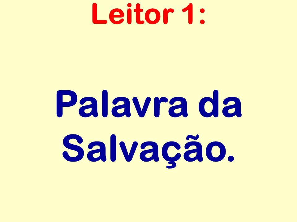 Leitor 1: Palavra da Salvação.