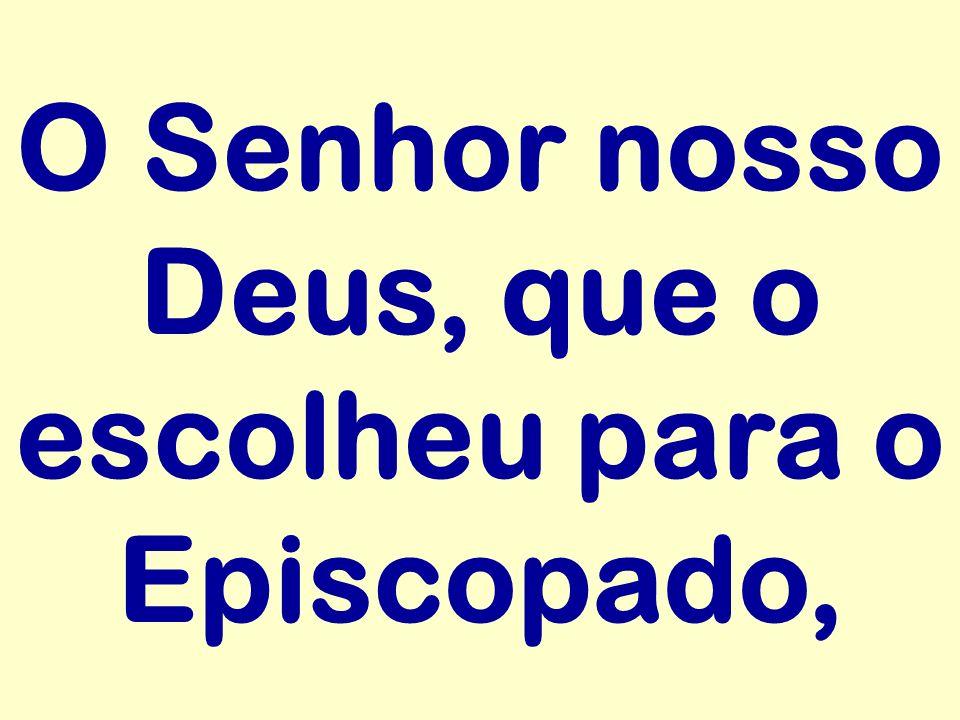 O Senhor nosso Deus, que o escolheu para o Episcopado,