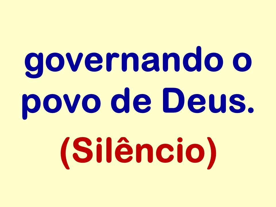 governando o povo de Deus. (Silêncio)