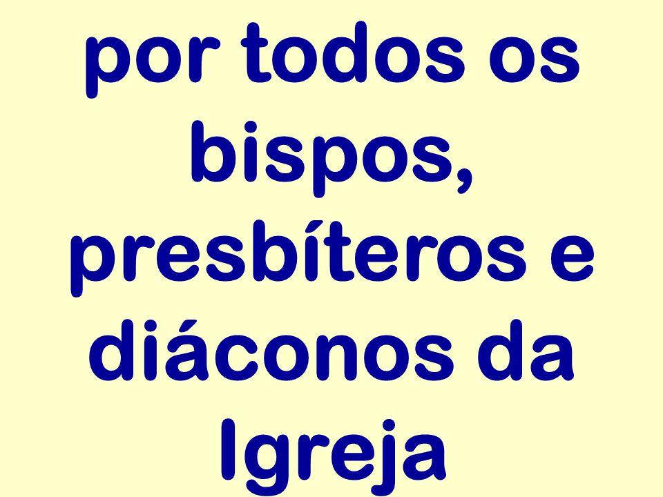 por todos os bispos, presbíteros e diáconos da Igreja