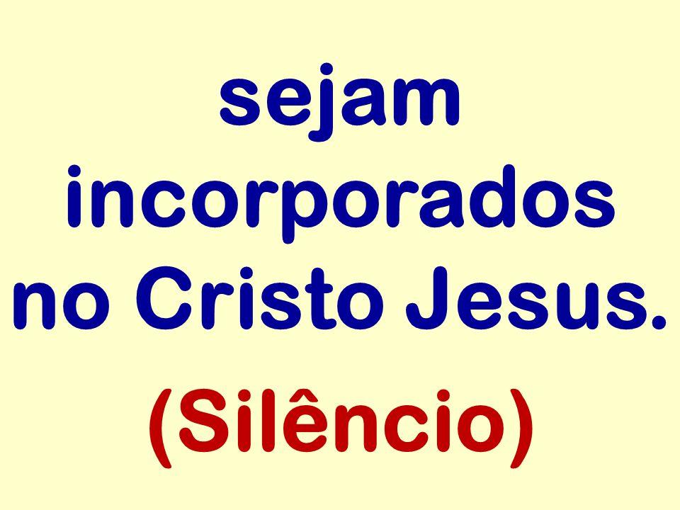 sejam incorporados no Cristo Jesus. (Silêncio)