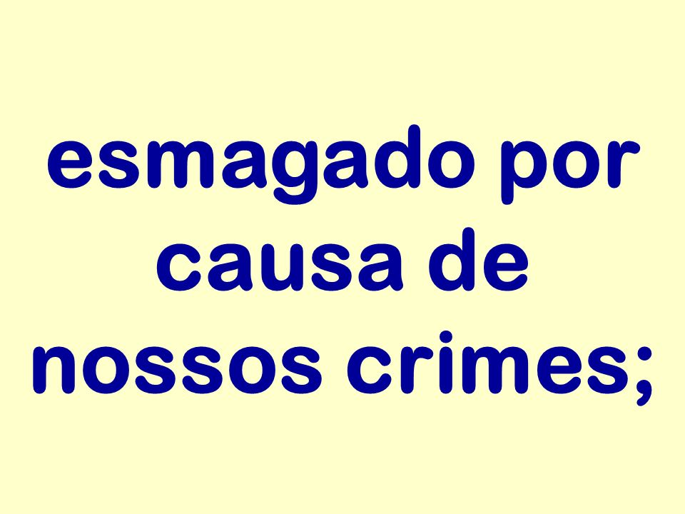 esmagado por causa de nossos crimes;