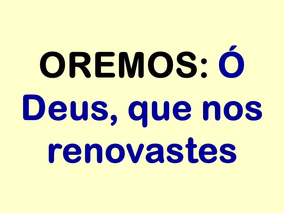 OREMOS: Ó Deus, que nos renovastes
