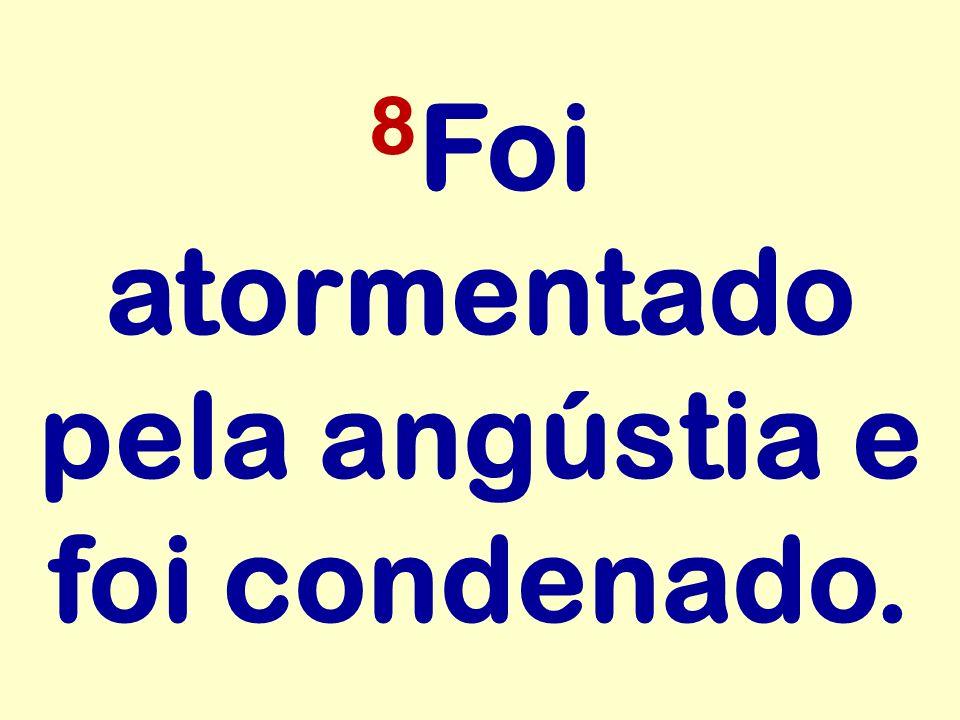 8Foi atormentado pela angústia e foi condenado.