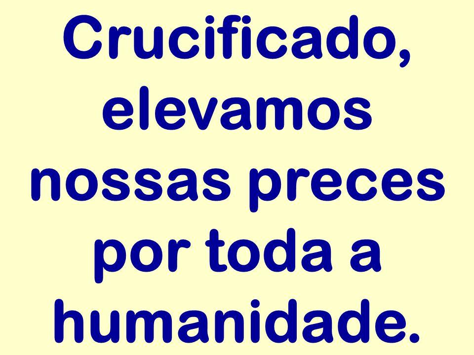Crucificado, elevamos nossas preces por toda a humanidade.