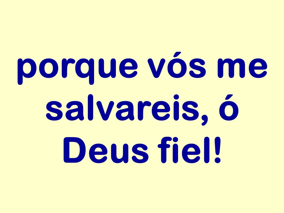 porque vós me salvareis, ó Deus fiel!