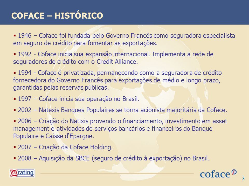 COFACE – HISTÓRICO 1946 – Coface foi fundada pelo Governo Francês como seguradora especialista em seguro de crédito para fomentar as exportações.