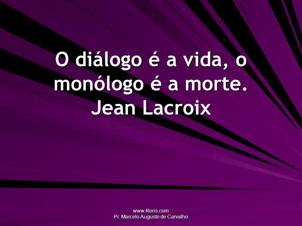 O diálogo é a vida, o monólogo é a morte. Jean Lacroix
