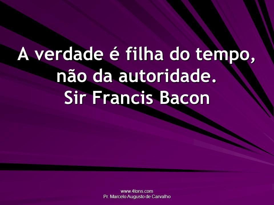 A verdade é filha do tempo, não da autoridade. Sir Francis Bacon
