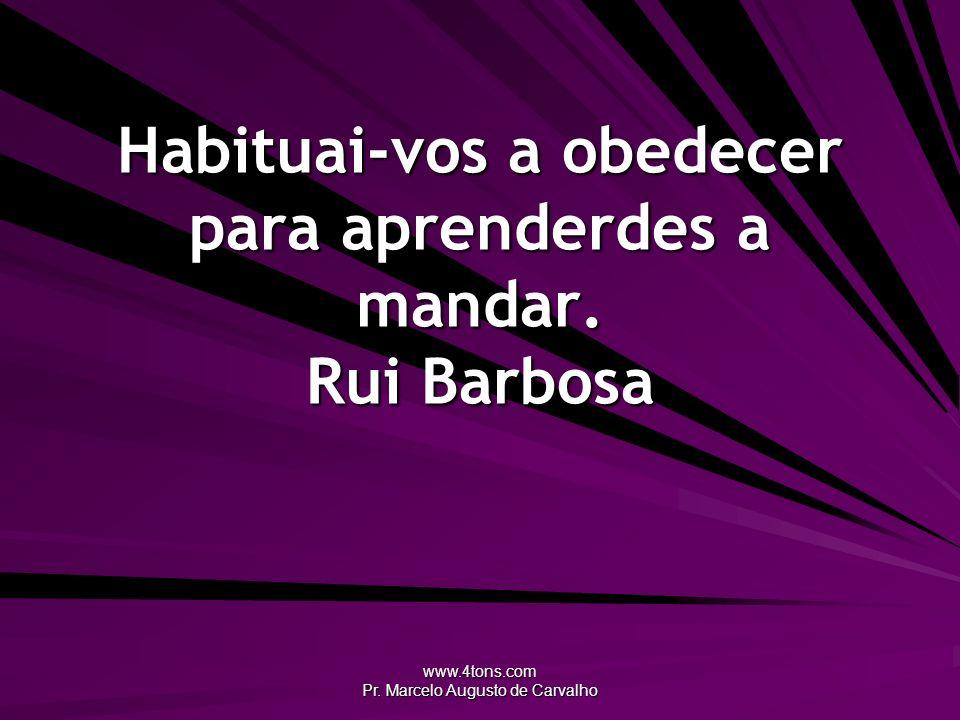 Habituai-vos a obedecer para aprenderdes a mandar. Rui Barbosa