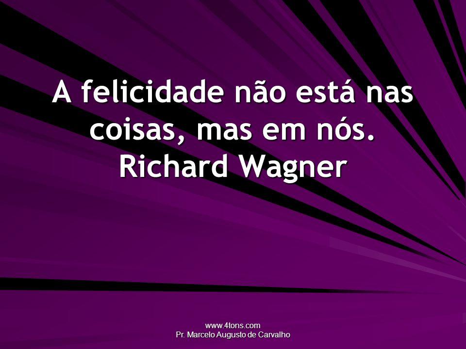 A felicidade não está nas coisas, mas em nós. Richard Wagner