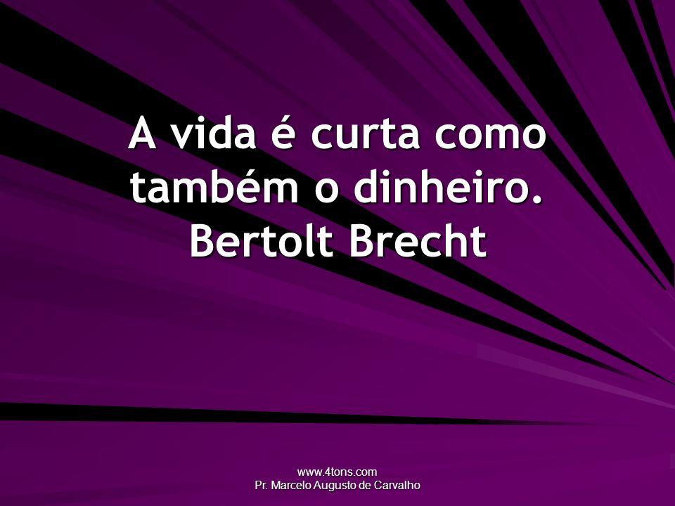 A vida é curta como também o dinheiro. Bertolt Brecht