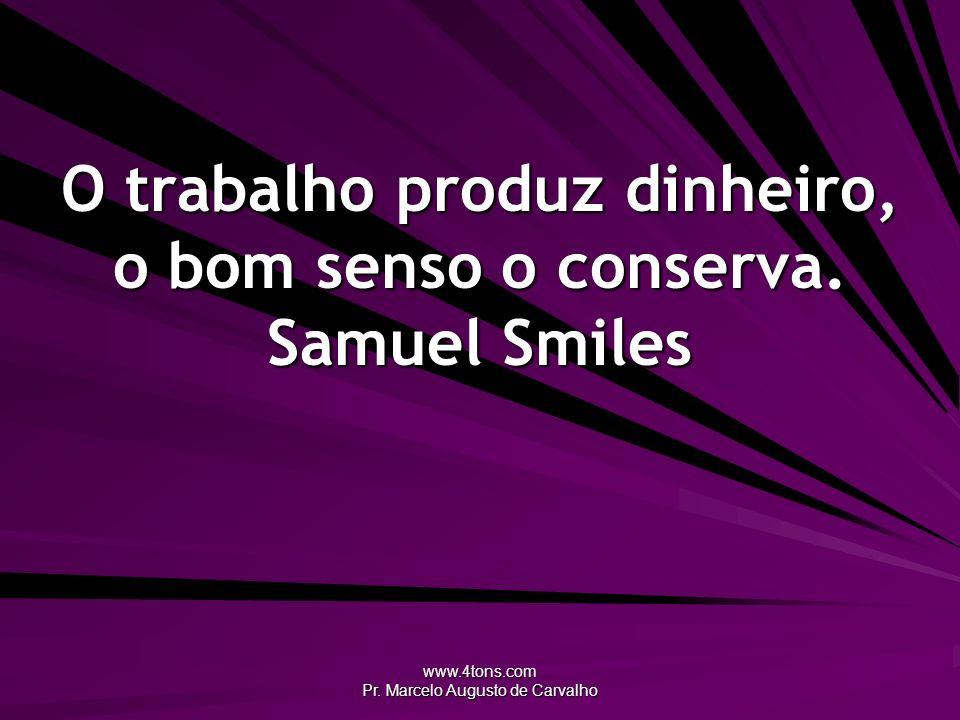 O trabalho produz dinheiro, o bom senso o conserva. Samuel Smiles