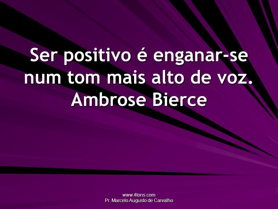 Ser positivo é enganar-se num tom mais alto de voz. Ambrose Bierce