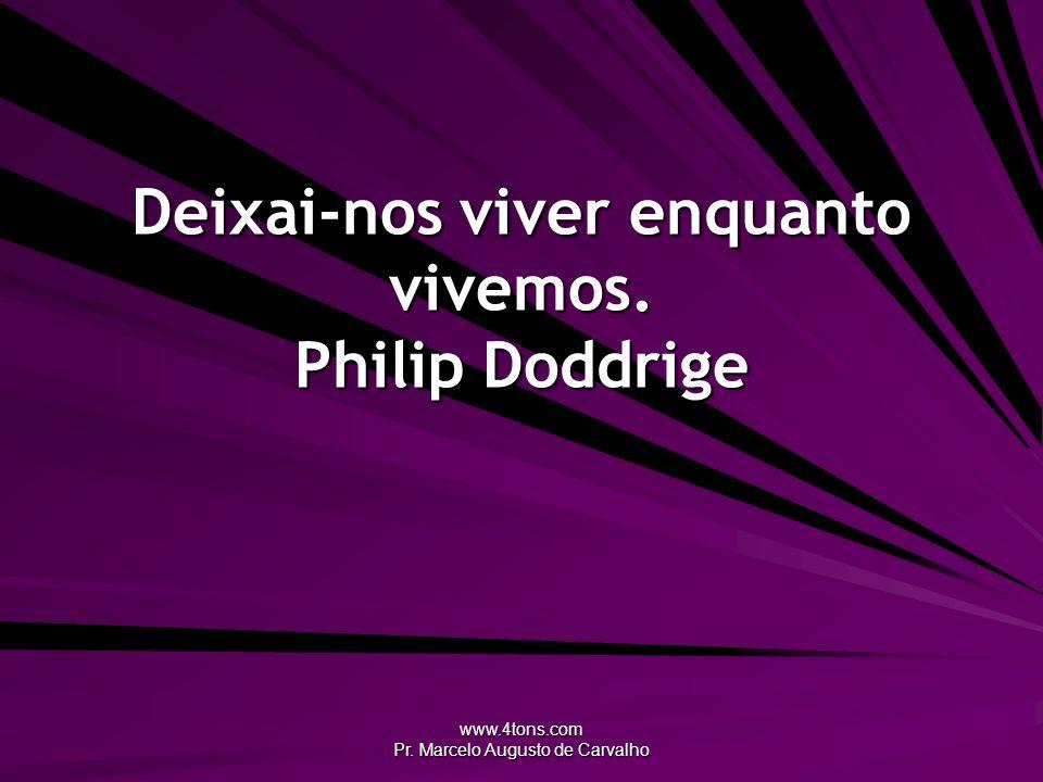 Deixai-nos viver enquanto vivemos. Philip Doddrige