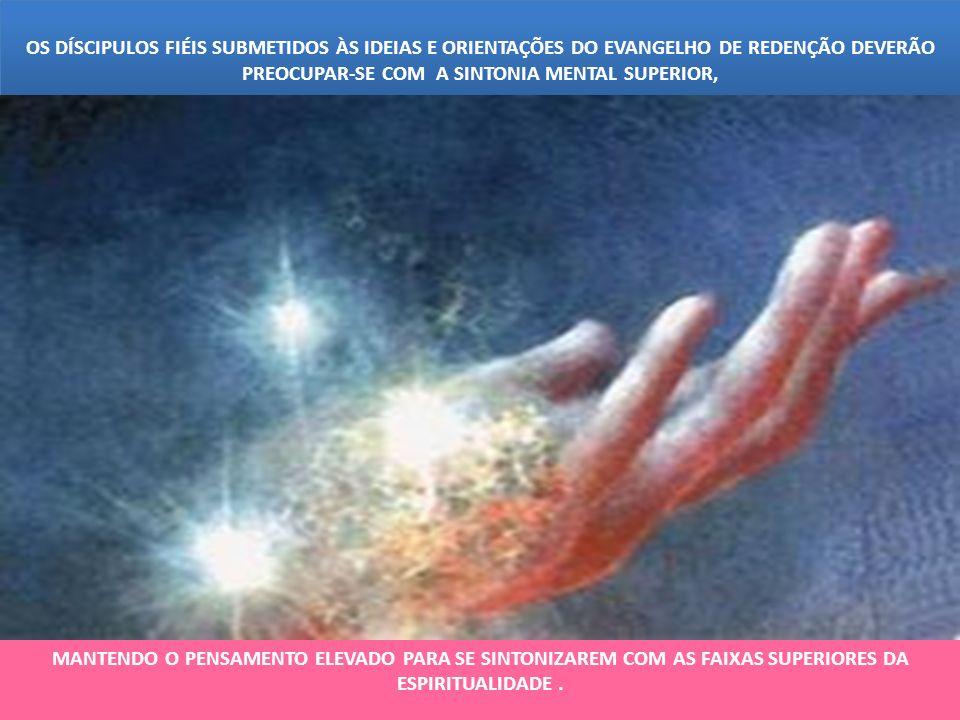OS DÍSCIPULOS FIÉIS SUBMETIDOS ÀS IDEIAS E ORIENTAÇÕES DO EVANGELHO DE REDENÇÃO DEVERÃO PREOCUPAR-SE COM A SINTONIA MENTAL SUPERIOR,