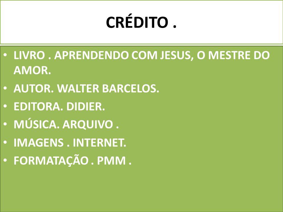 CRÉDITO . LIVRO . APRENDENDO COM JESUS, O MESTRE DO AMOR.