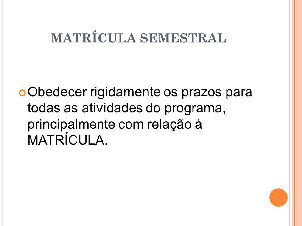 MATRÍCULA SEMESTRAL Obedecer rigidamente os prazos para todas as atividades do programa, principalmente com relação à MATRÍCULA.