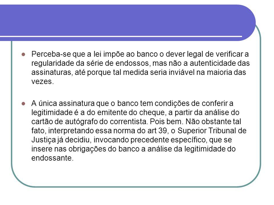 Perceba-se que a lei impõe ao banco o dever legal de verificar a regularidade da série de endossos, mas não a autenticidade das assinaturas, até porque tal medida seria inviável na maioria das vezes.