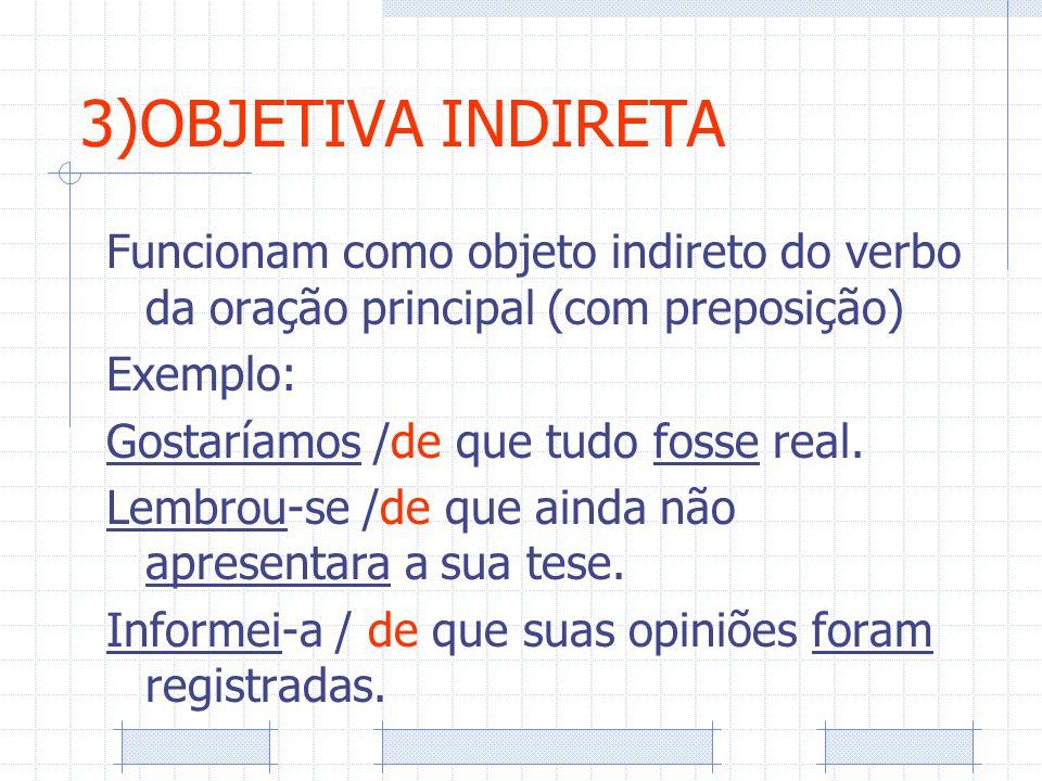 3)OBJETIVA INDIRETA Funcionam como objeto indireto do verbo da oração principal (com preposição) Exemplo:
