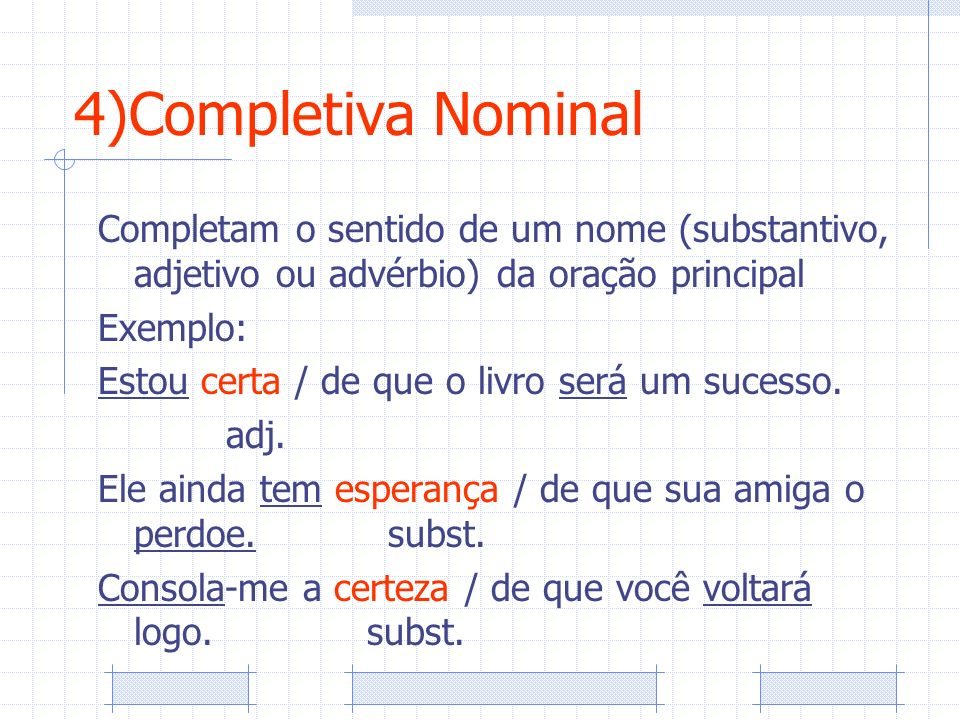 4)Completiva Nominal Completam o sentido de um nome (substantivo, adjetivo ou advérbio) da oração principal.