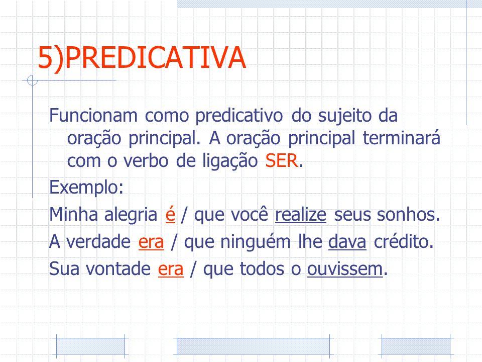 5)PREDICATIVA Funcionam como predicativo do sujeito da oração principal. A oração principal terminará com o verbo de ligação SER.