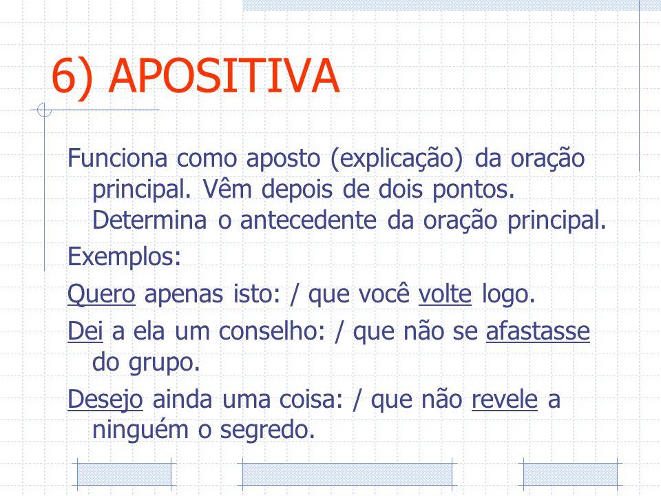 6) APOSITIVA Funciona como aposto (explicação) da oração principal. Vêm depois de dois pontos. Determina o antecedente da oração principal.