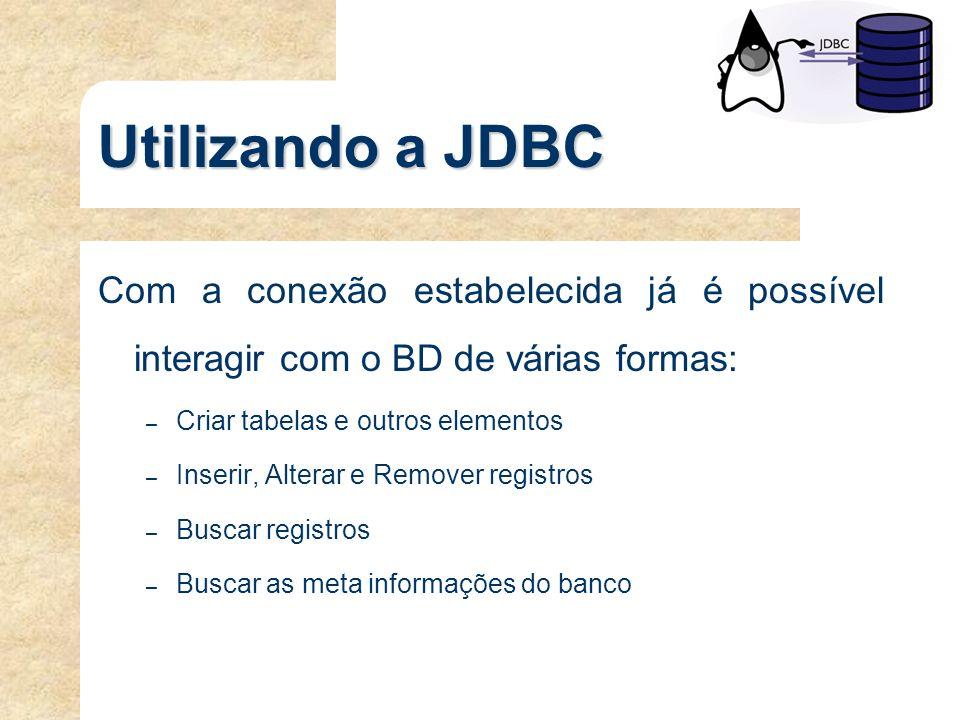 Utilizando a JDBC Com a conexão estabelecida já é possível interagir com o BD de várias formas: Criar tabelas e outros elementos.