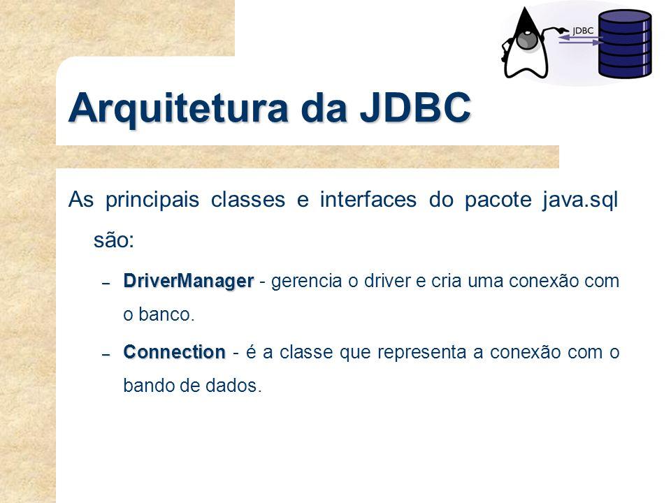 Arquitetura da JDBC As principais classes e interfaces do pacote java.sql são: DriverManager - gerencia o driver e cria uma conexão com o banco.