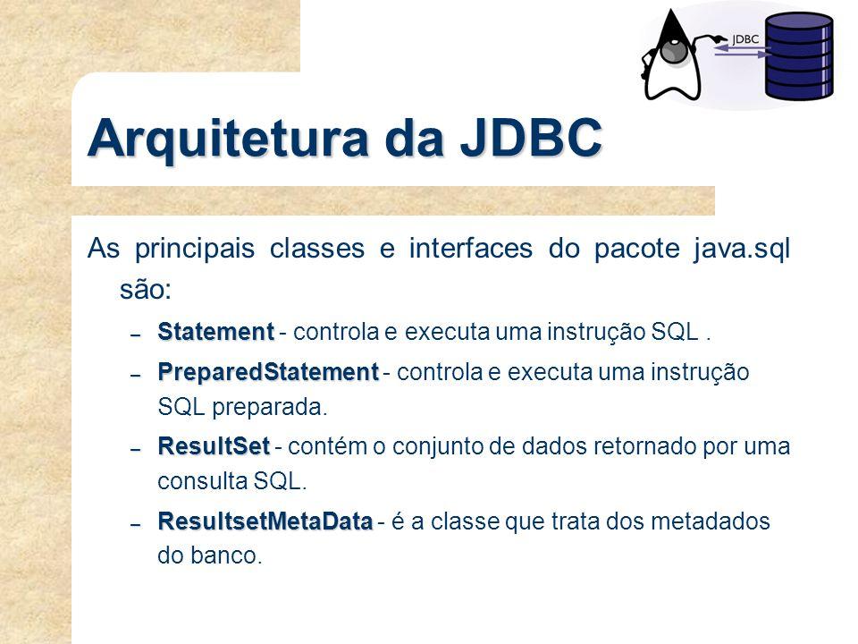 Arquitetura da JDBC As principais classes e interfaces do pacote java.sql são: Statement - controla e executa uma instrução SQL .