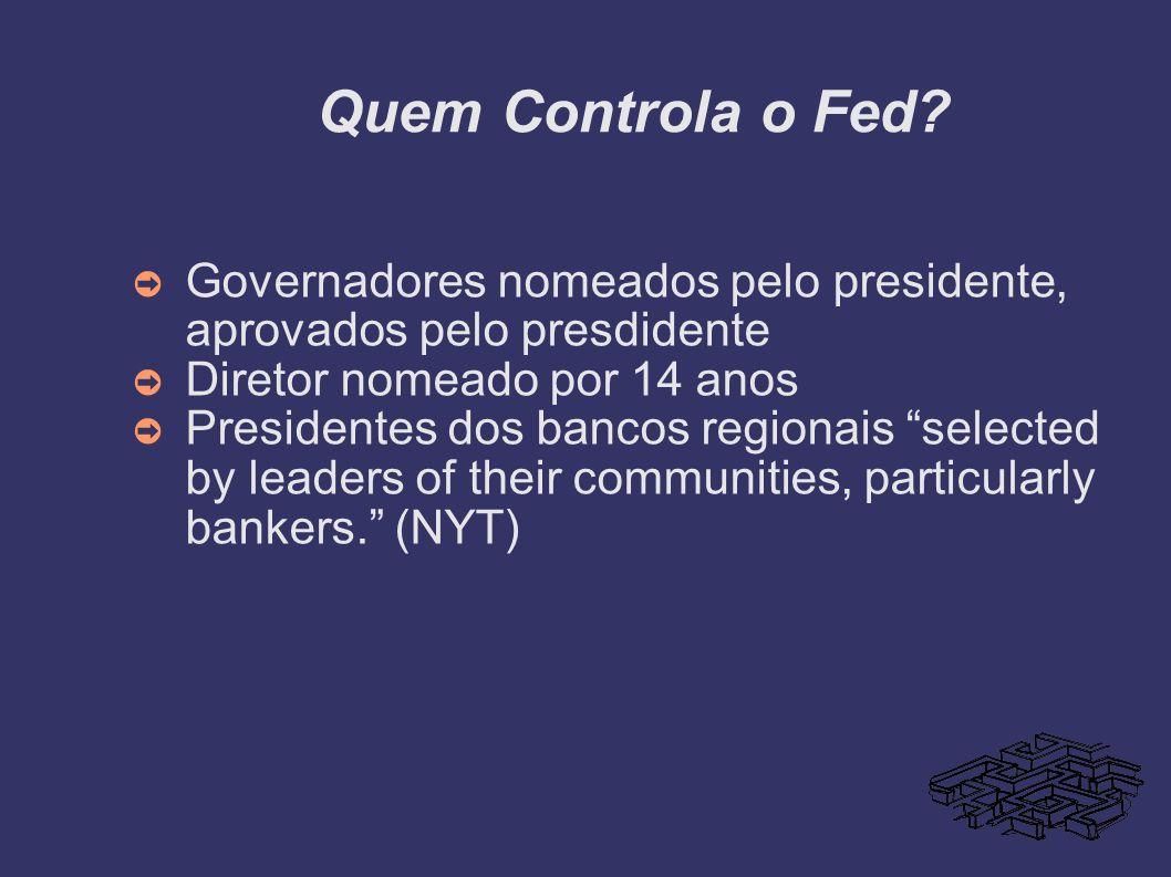 Quem Controla o Fed Governadores nomeados pelo presidente, aprovados pelo presdidente. Diretor nomeado por 14 anos.