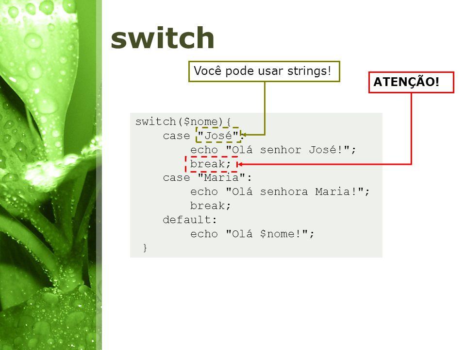 switch Você pode usar strings! ATENÇÃO! switch($nome){ case José :