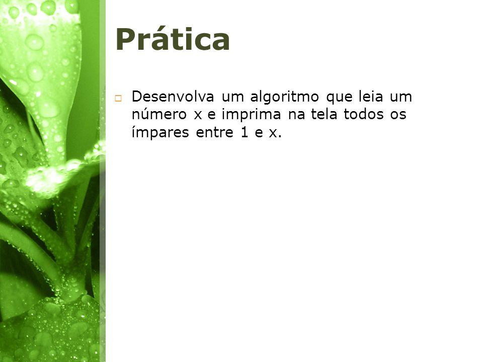 Prática Desenvolva um algoritmo que leia um número x e imprima na tela todos os ímpares entre 1 e x.