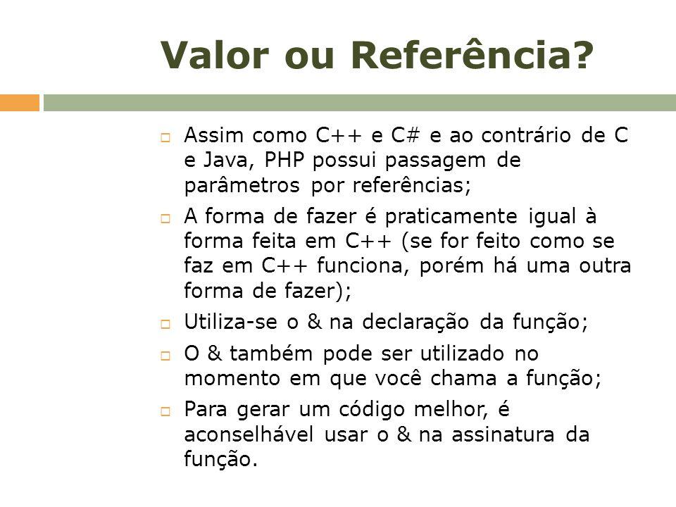 Valor ou Referência Assim como C++ e C# e ao contrário de C e Java, PHP possui passagem de parâmetros por referências;
