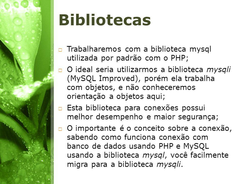 Bibliotecas Trabalharemos com a biblioteca mysql utilizada por padrão com o PHP;