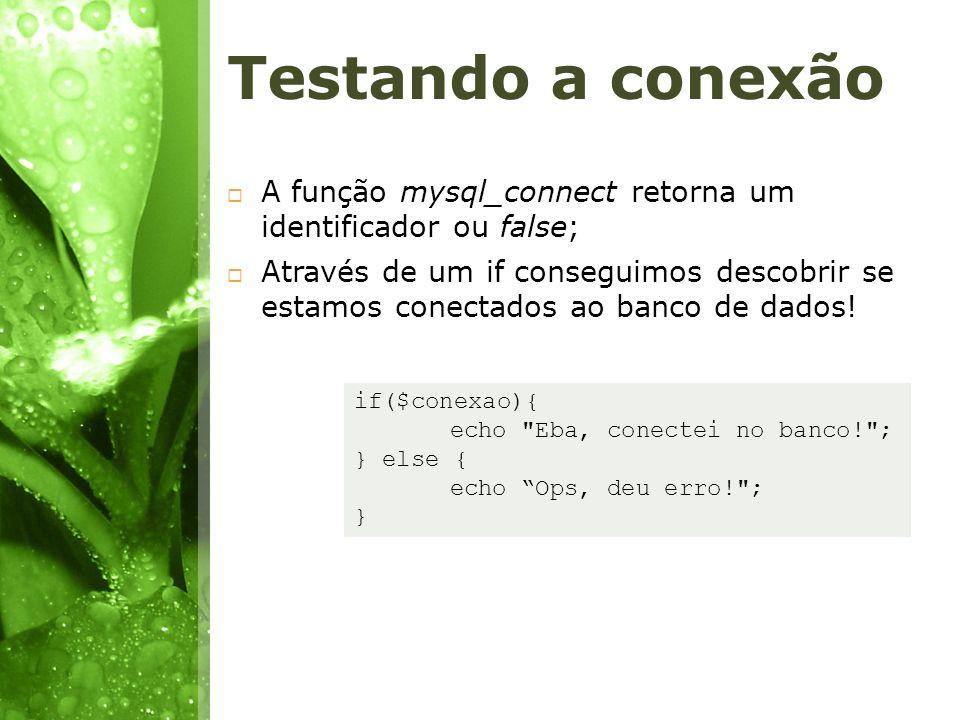 Testando a conexão A função mysql_connect retorna um identificador ou false;