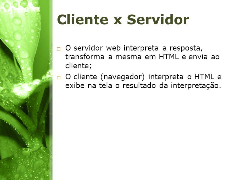 Cliente x Servidor O servidor web interpreta a resposta, transforma a mesma em HTML e envia ao cliente;
