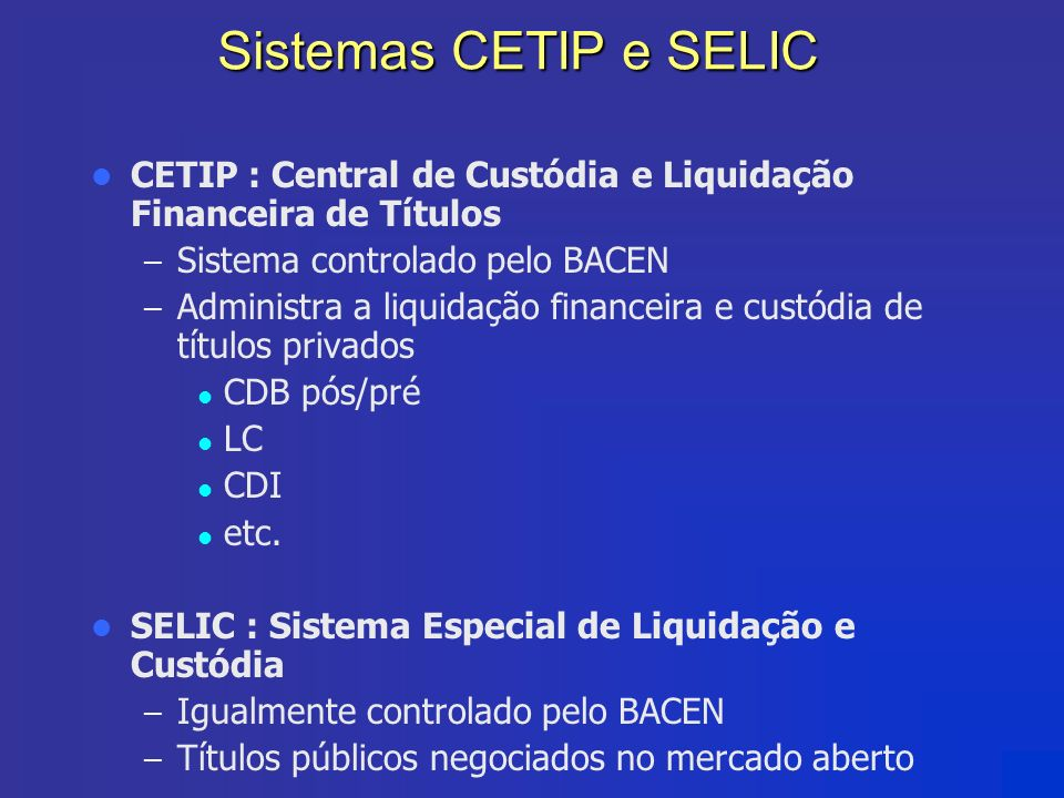 Sistemas CETIP e SELIC CETIP : Central de Custódia e Liquidação Financeira de Títulos. Sistema controlado pelo BACEN.