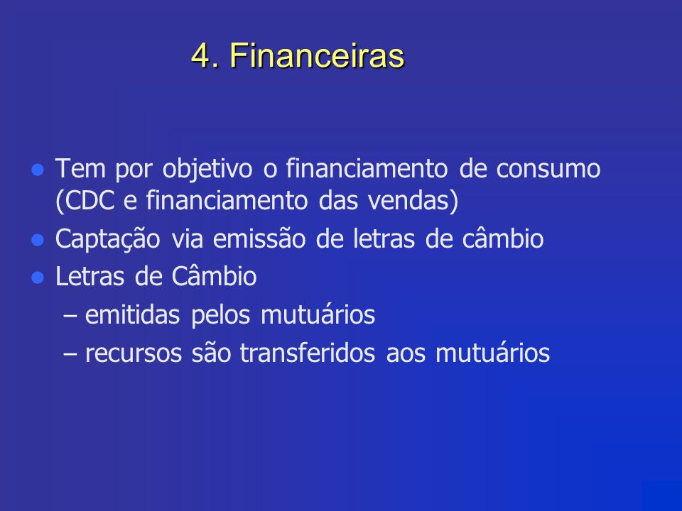 4. Financeiras Tem por objetivo o financiamento de consumo (CDC e financiamento das vendas) Captação via emissão de letras de câmbio.