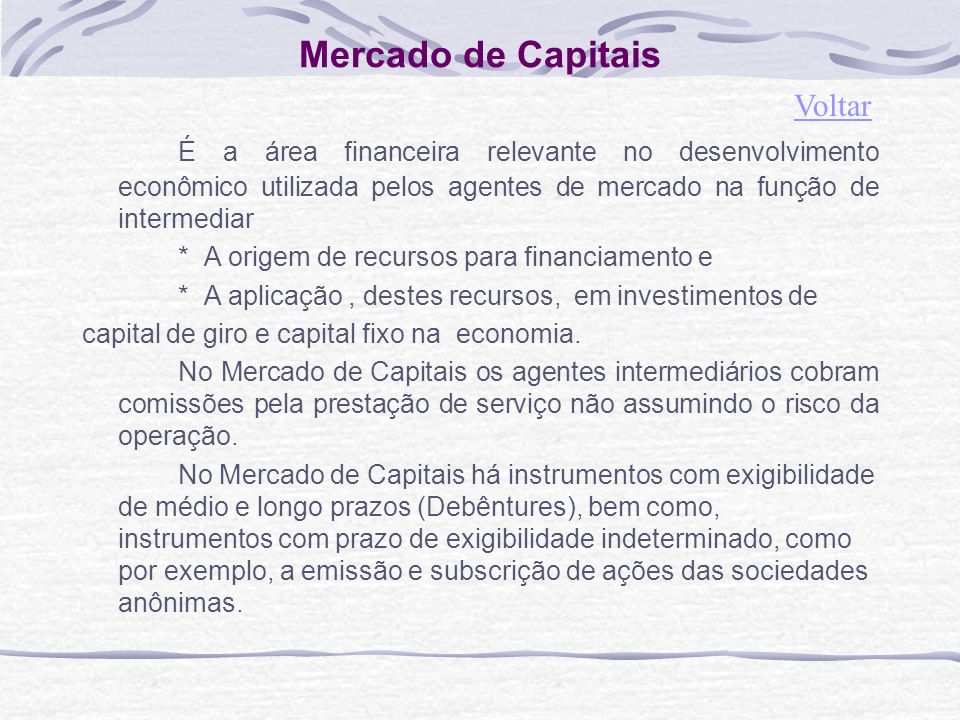 Mercado de Capitais Voltar. É a área financeira relevante no desenvolvimento econômico utilizada pelos agentes de mercado na função de intermediar.