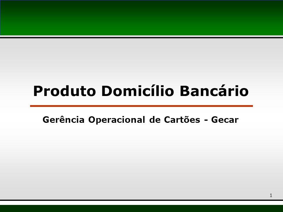 Produto Domicílio Bancário Gerência Operacional de Cartões - Gecar